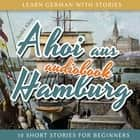 Learn German with Stories: Ahoi Aus Hamburg - 10 Short Stories for Beginners audiobook by André Klein