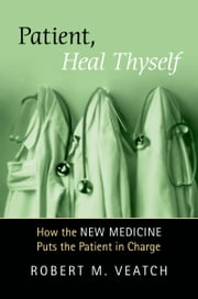 Patient, Heal Thyself: How the New Medicine Puts the Patient in Charge ebook by Robert Veatch