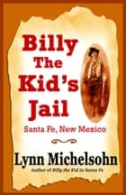 Billy the Kid's Jail, Santa Fe, New Mexico: A Glimpse into Wild West History on the Southwest's Frontier ebook by Lynn Michelsohn