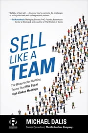 Sell Like a Team: The Blueprint for Building Teams that Win Big at High-Stakes Meetings - The Blueprint for Building Teams that Win Big at High-Stakes Meetings ebook by Michael S. Dalis