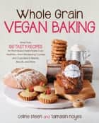 Whole Grain Vegan Baking - More than 100 Tasty Recipes for Plant-Based Treats Made Even Healthier-From Wholesome Cookies and Cupcakes to Breads, Biscuits, and More ebook by Celine Steen, Tamasin Noyes