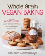 Whole Grain Vegan Baking - More than 100 Tasty Recipes for Plant-Based Treats Made Even Healthier-From Wholesome Cookies and Cupcakes to Breads, Biscuits, and More ebook by Celine Steen,Tamasin Noyes