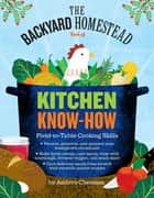 The Backyard Homestead Book of Kitchen Know-How - Field-to-Table Cooking Skills ebook by Andrea Chesman