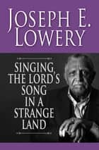 Singing the Lord's Song in a Strange Land ebook by Joseph E. Lowery,Giles, Henri