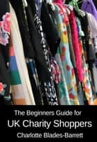 The Beginners Guide for UK Charity Shoppers ebook by Charlotte Blades-Barrett
