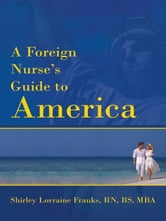 A Foreign Nurse's Guide to America ebook by Shirley Lorraine Franks RN, BS;MBA