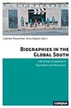 Biographies in the Global South - Life Stories Embedded in Figurations and Discourses eBook by Eva Bahl, Johannes Becker, Artur Bogner,...