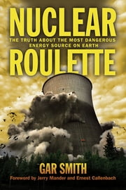 Nuclear Roulette - The Truth about the Most Dangerous Energy Source on Earth ebook by Gar Smith, Ernest Callenbach, Jerry Mander