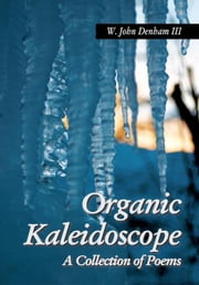 Organic Kaleidoscope - A Collection of Poems ebook by W. John Denham III