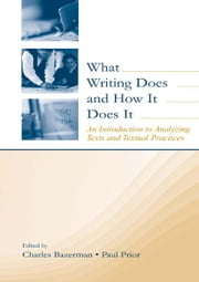 What Writing Does and How It Does It - An Introduction to Analyzing Texts and Textual Practices ebook by Charles Bazerman,Paul Prior
