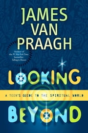 Looking Beyond - A Teen's Guide to the Spiritual World ebook by James Van Praagh