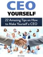 Ceo Yourself: 22 Amazing Tips on How to Make Yourself a Ceo ebook by Eli Cline