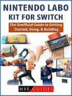 Nintendo Labo Kit for Switch - The Unofficial Guide to Getting Started, Using, & Building ebook by HSE Guides