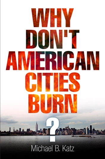 Why Don't American Cities Burn? ebook by Michael B. Katz