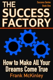 The Success Factory: How to Make All Your Dreams Come True - Success Series, #1 ebook by Frank McKinley