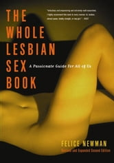 The Whole Lesbian Sex Book - A Passionate Guide for All of Us ebook by Felice Newman