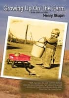 Growing up on the Farm - History in My Lifetime <Br>In Rosebud, Texas <Br>In the 1940Ýs and 1950Ýs <Br>As Remembered by the Author ebook by Henry Skupin