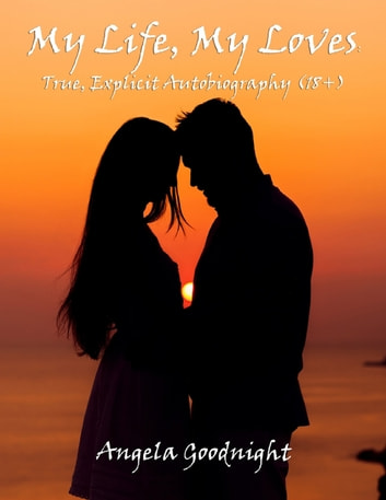 My Life, My Loves: True, Explicit Autobiography (18+) ebook by Angela Goodnight