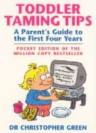 Toddler Taming Tips - A Parent's Guide to the First Four Years - Pocket Edition ebook by Dr Christopher Green