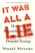 It Was All a Lie - How the Republican Party Became Donald Trump ebook by Stuart Stevens