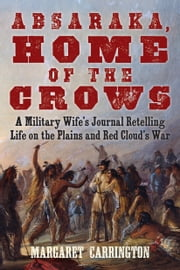Absaraka, Home of the Crows - A Military Wife's Journal Retelling Life on the Plains and Red Cloud's War ebook by Margaret Carrington