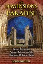 The Dimensions of Paradise: Sacred Geometry, Ancient Science, and the Heavenly Order on Earth ebook by John Michell