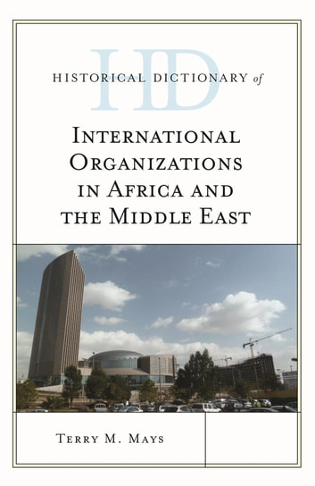Historical Dictionary of International Organizations in Africa and the Middle East ebook by Terry M. Mays