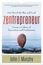 Zentrepreneur - Get Out of the Way and Lead, Create a Culture of Innovation and Fearlessness ebook by John Murphy