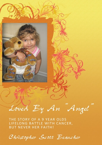 "Loved By An ""ANGEL"" - The Story of a 9 Year Olds Lifelong Battle with Cancer, but NEVER her Faith! ebook by Christopher Scott Beaucher"