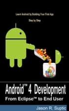 Android 4 Development: From Eclipse to End User ebook by Jason Suptic