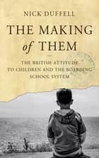 The Making of Them - The British Attitude to Children and the Boarding School System ebook by Nick Duffell