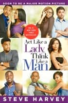 Act Like a Lady, Think Like a Man - What Men Really Think About Love, Relationships, Intimacy, and Commitment ebook by Steve Harvey