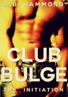 Club Bulge: The Initiation ebook by A.B Hammond