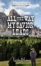 All the Way My Savior Leads - Orphans of the West, #2 ebook by Faith Blum