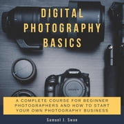 Digital Photography Basics: A Complete Course for Beginner Photographers and How to Start Your Own Photography Business audiobook by Samuel J. Swan