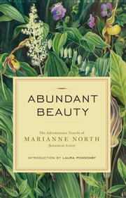 Abundant Beauty - The Adventurous Travels of Marianne North, Botanical Artist ebook by Marianne North