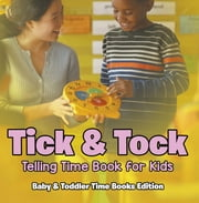 Tick & Tock: Telling Time Book for Kids | Baby & Toddler Time Books Edition ebook by Baby Professor