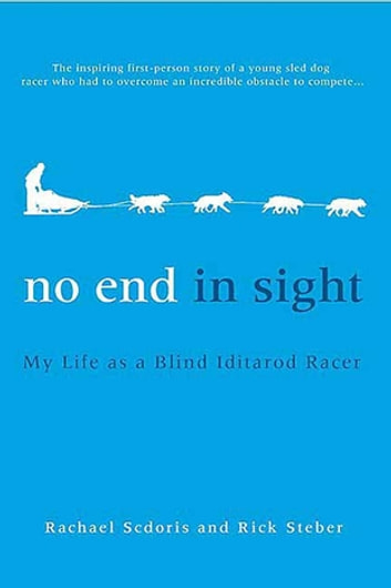 No End in Sight - My Life as a Blind Iditarod Racer ebook by Rachael Scdoris,Rick Steber