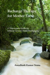 Recharge Therapy for Mother Earth - A Theraupatic Guide for Artificial Ground Water Recharging ebook by Awadhesh Kumar Nema