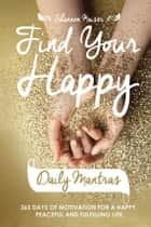 Find Your Happy Daily Mantras - 365 Days of Motivation for a Happy, Peaceful and Fulfilling Life. ebook by Shannon Kaiser