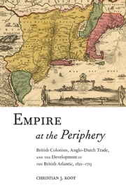 Empire at the Periphery - British Colonists, Anglo-Dutch Trade, and the Development of the British Atlantic, 1621-1713 ebook by Christian J. Koot