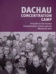 Dachau Concentration Camp - A Guide to the former Concentration Camp and the Memorial Site ebook by Nicolas Simon Mitchell