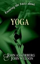 Knowing the Facts about Yoga ebook by John Ankerberg