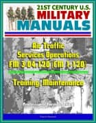 21st Century U.S. Military Manuals: Air Traffic Services Operations - FM 3-04.120 (FM 1-120) - Training, Maintenance (Professional Format Series) ebook by