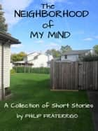 The Neighborhood of My Mind ebook by Philip Fraterrigo