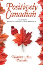 Positively Canadian - A Fun Guide to Canadian Language, Culture and History ebook by Heather Ann Pattullo