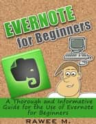 Evernote for Beginners : A Thorough and Informative Guide for the Use of Evernote for Beginners ebook by RAWEE M.