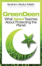 Green Deen - What Islam Teaches about Protecting the Planet ebook by Ibrahim Abdul-Matin, Keith Ellison