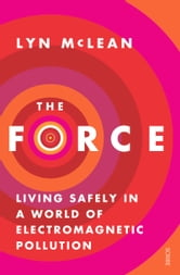 Force - Living Safely in a World of Electromagnetic Pollution ebook by Lyn McLean