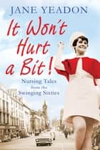 It Won't Hurt a Bit - Nursing Tales from the Swinging Sixties ebook by Jane Yeadon